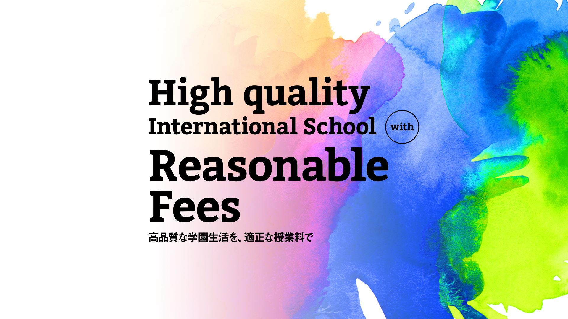 High quality International School with Reasonable Fees 高品質な学園生活を、適正な授業料で